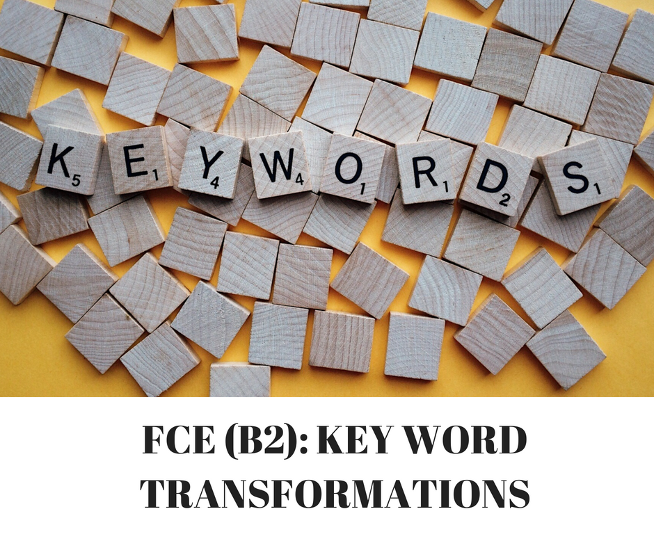 FCE (B2)- KEY WORD TRANSFORMATIONS