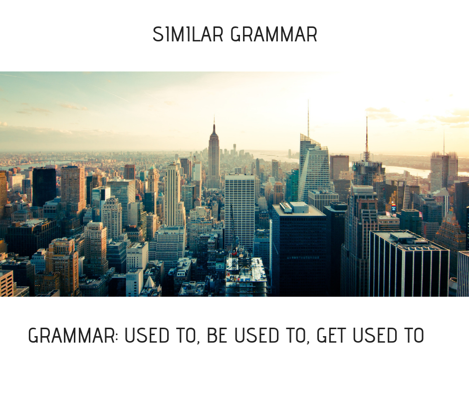 GRAMMAR- USED TO, BE USED TO, GET USED TO